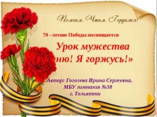 70 –летию Победы посвящается Урок мужества «Я помню! Я горжусь!» Автор: Гогол