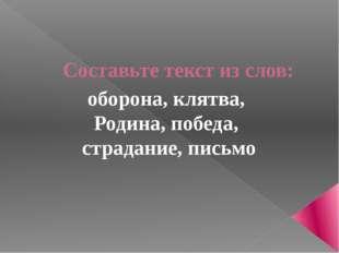 Составьте текст из слов: оборона, клятва, Родина, победа, страдание, письмо