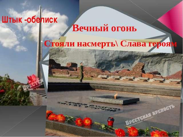 Штык -обелиск Вечный огонь Стояли насмерть\ Слава героям