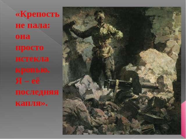 «Крепость не пала: она просто истекла кровью. Я – её последняя капля».