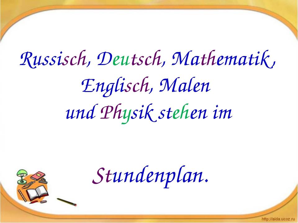 Russisch, Deutsch, Mathematik, Englisch, Malen und Physik stehen im Stundenp...