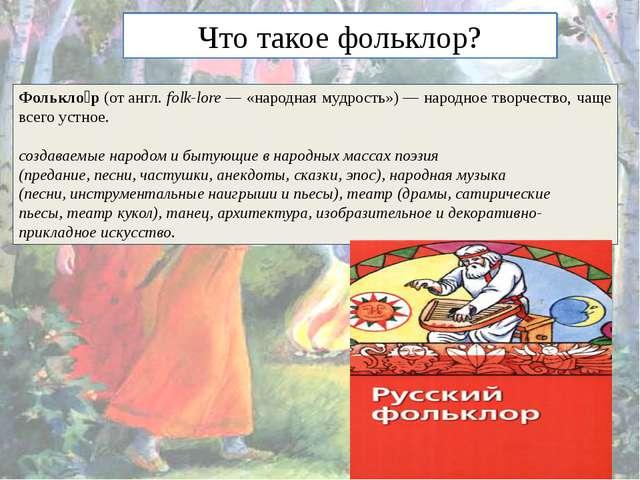 Что такое фольклор? Фолькло́р(отангл. folk-lore— «народная мудрость»)— на...