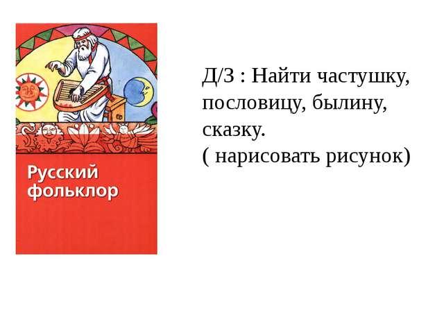 Д/З : Найти частушку, пословицу, былину, сказку. ( нарисовать рисунок)