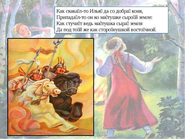 Как скака́л-то Илья́ да со добра́ коня, Припада́л-то он ко ма́тушке сыро́й зе...