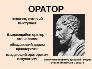 ОРАТОР человек, который выступает Выдающийся оратор – это человек обладающий