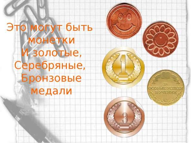 Это могут быть монетки И золотые, Серебряные, Бронзовые медали