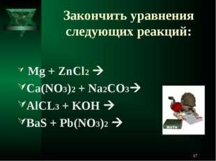 Закончить уравнения следующих реакций: Mg + ZnCl2  Ca(NO3)2 + Na2CO3 AlCL3