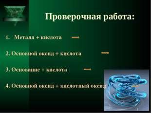 Проверочная работа: Металл + кислота 2. Основной оксид + кислота 3. Основание