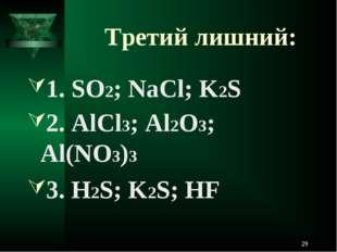 Третий лишний: 1. SO2; NaCl; K2S 2. AlCl3; Al2O3; Al(NO3)3 3. H2S; K2S; HF *