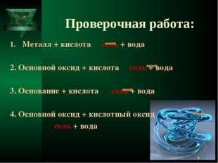Проверочная работа: Металл + кислота соль + вода 2. Основной оксид + кислота