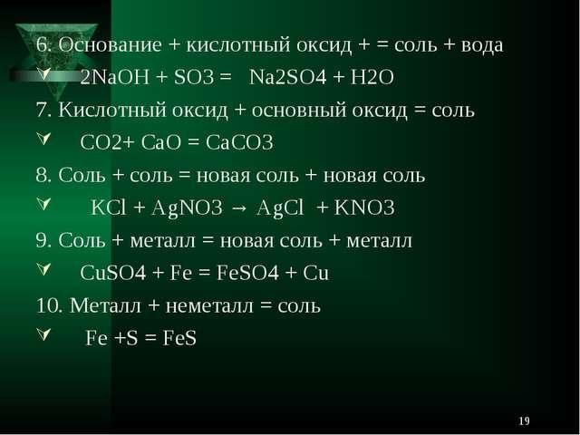6. Основание + кислотный оксид + = соль + вода 2NaOH + SO3 = Na2SO4 + H2O 7....