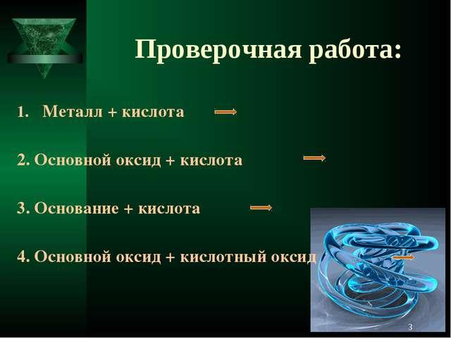 Проверочная работа: Металл + кислота 2. Основной оксид + кислота 3. Основание...