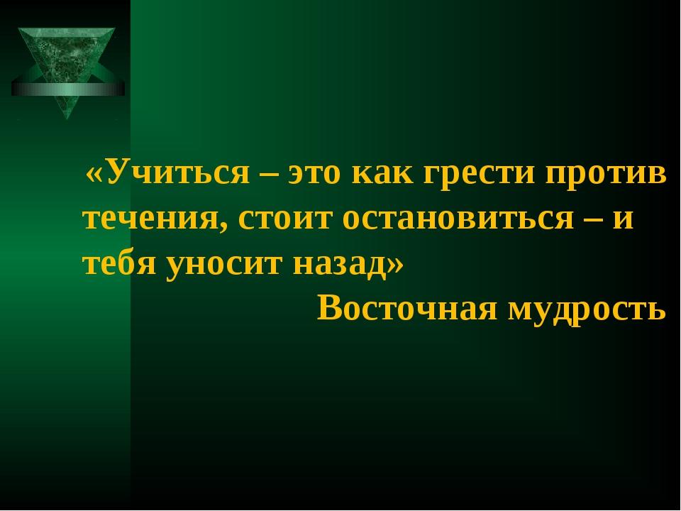 «Учиться – это как грести против течения, стоит остановиться – и тебя уносит...