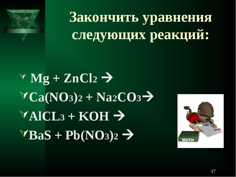 Закончить уравнения следующих реакций: Mg + ZnCl2  Ca(NO3)2 + Na2CO3 AlCL3...