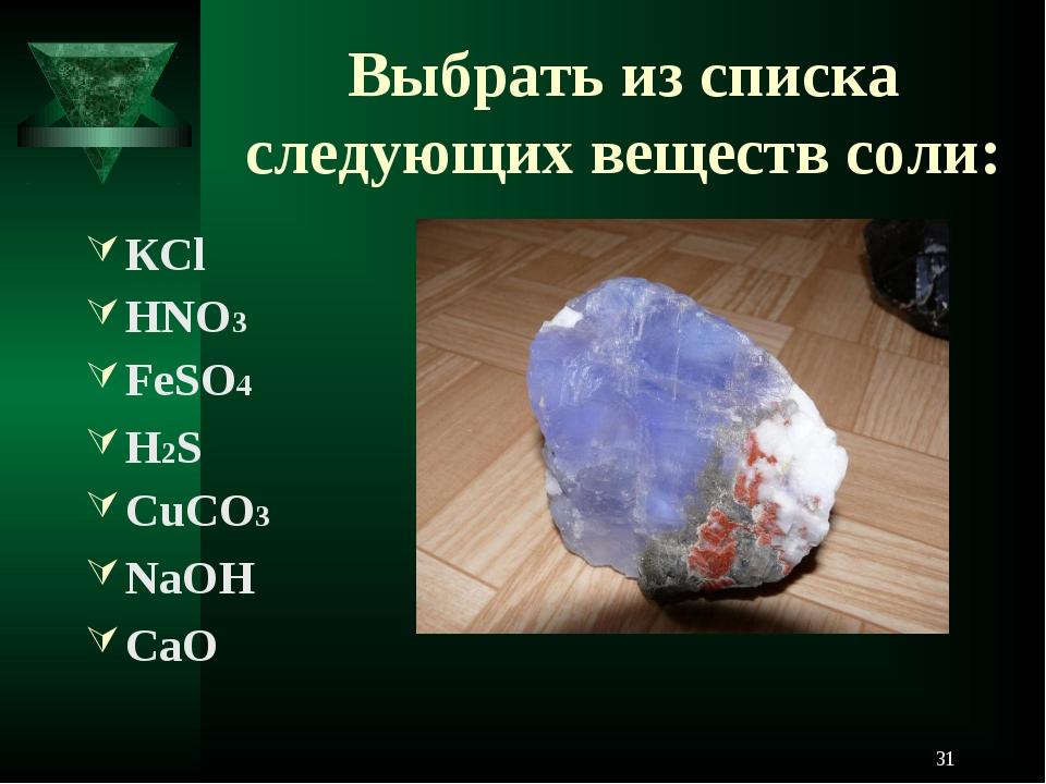Выбрать из списка следующих веществ соли: КCl HNO3 FeSO4 H2S CuCO3 NaOH CaO *