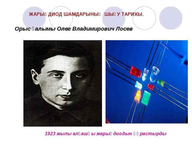Орыс ғалымы Олег Владимирович Лосев 1923 жылы алғашқы жарықдиодын құрастырды...