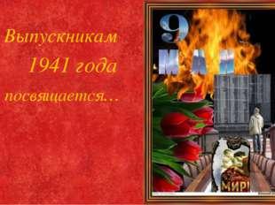 Авторская презентация Выпускникам 1941 года посвящается…