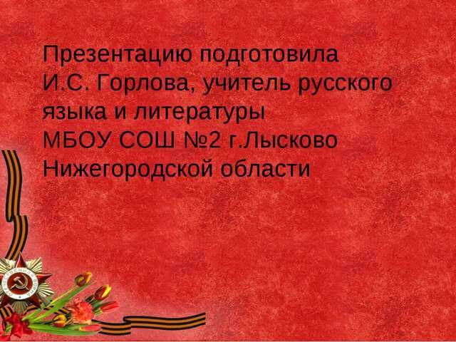Презентацию подготовила И.С. Горлова, учитель русского языка и литературы МБО...