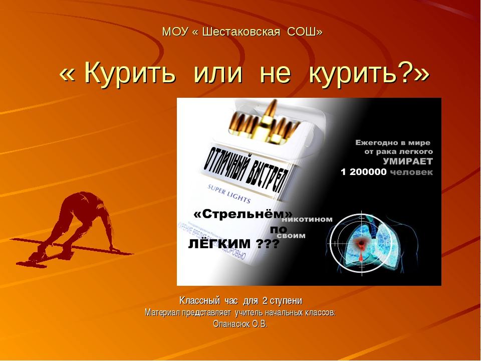 МОУ « Шестаковская СОШ» « Курить или не курить?» Классный час для 2 ступени М...