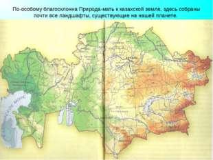 По-особому благосклонна Природа-мать к казахской земле, здесь собраны почти в