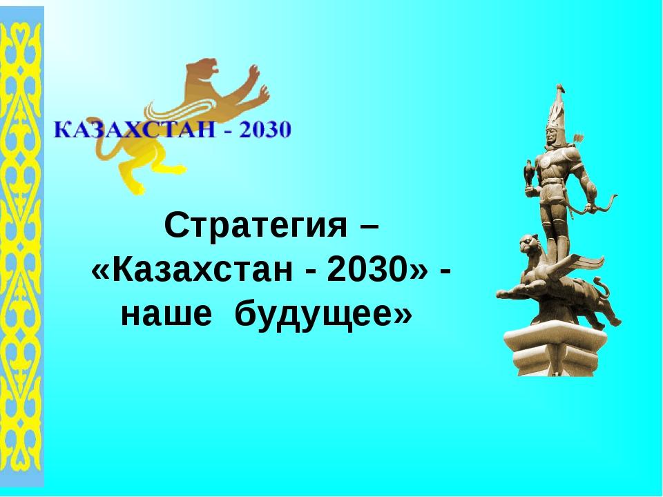 Стратегия – «Казахстан - 2030» - наше будущее»