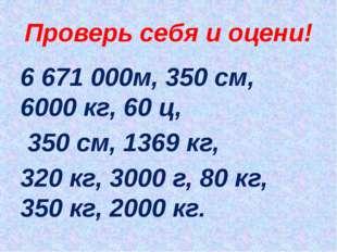 Проверь себя и оцени! 6 671 000м, 350 см, 6000 кг, 60 ц, 350 см, 1369 кг, 320