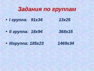 Задания по группам I группа: 91х34 13х25 II группа: 18х94 368х15 IIIгруппа: 1