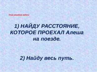 1) НАЙДУ РАССТОЯНИЕ, КОТОРОЕ ПРОЕХАЛ Алеша на поезде. 2) Найду весь путь. Пл