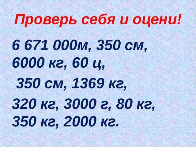 Проверь себя и оцени! 6 671 000м, 350 см, 6000 кг, 60 ц, 350 см, 1369 кг, 320...