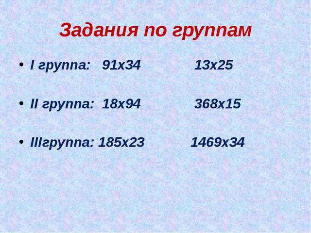 Задания по группам I группа: 91х34 13х25 II группа: 18х94 368х15 IIIгруппа: 1...