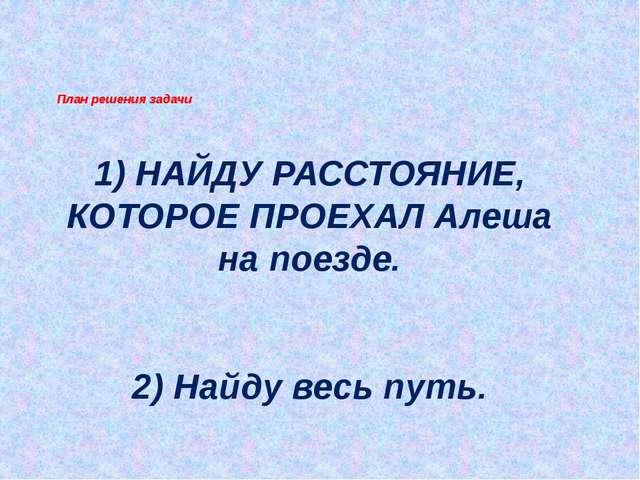 1) НАЙДУ РАССТОЯНИЕ, КОТОРОЕ ПРОЕХАЛ Алеша на поезде. 2) Найду весь путь. Пл...