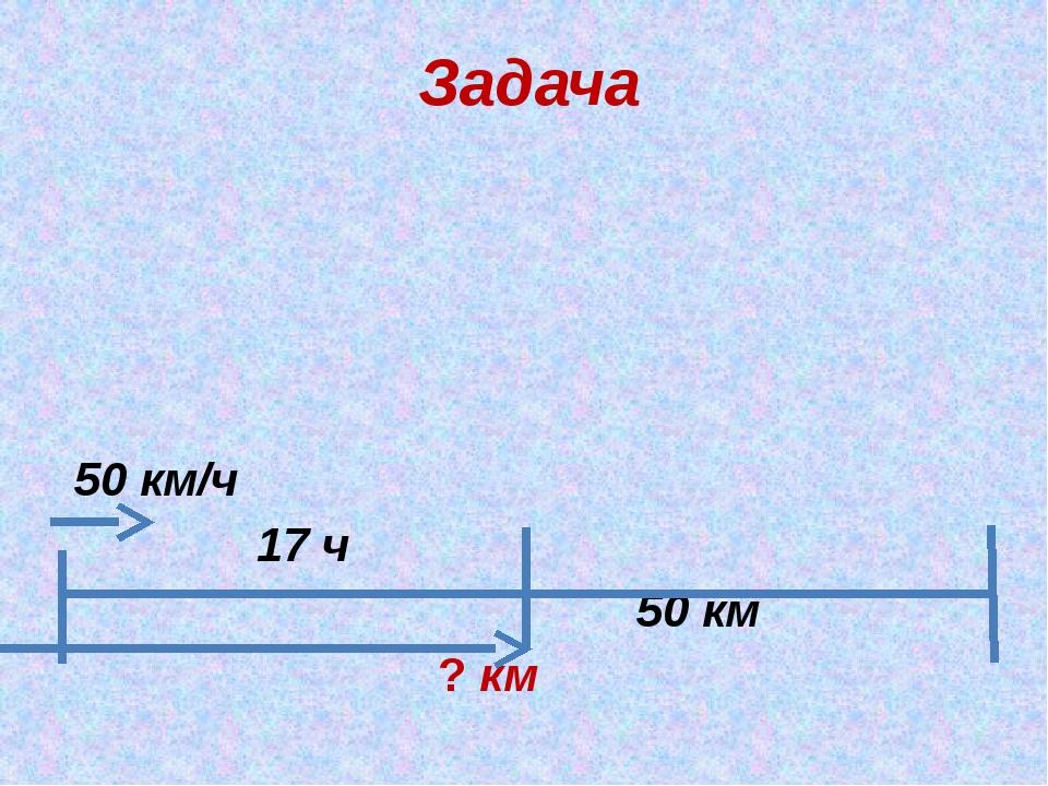 Задача 50 км/ч 17 ч 50 км ? км