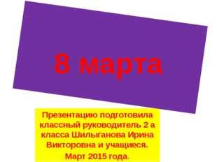 Презентацию подготовила классный руководитель 2 а класса Шилыганова Ирина Вик