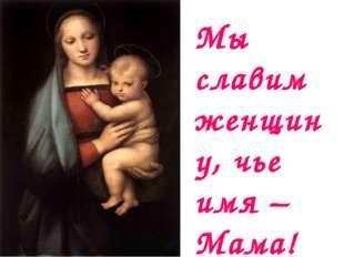 Мы славим женщину, чье имя – Мама!