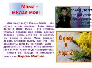 Мама - милая моя! Мою маму зовут Оксана. Мама – это звучит очень красиво. Ес