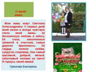О моей маме. Мою маму зовут Светлана Александровна. С первых дней моей жизни
