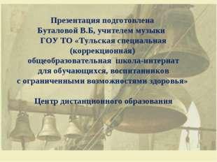 Презентация подготовлена Буталовой В.Б, учителем музыки ГОУ ТО «Тульская спец