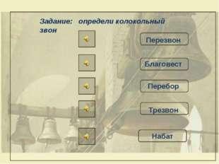Задание: определи колокольный звон Перезвон Благовест Перебор Трезвон Набат