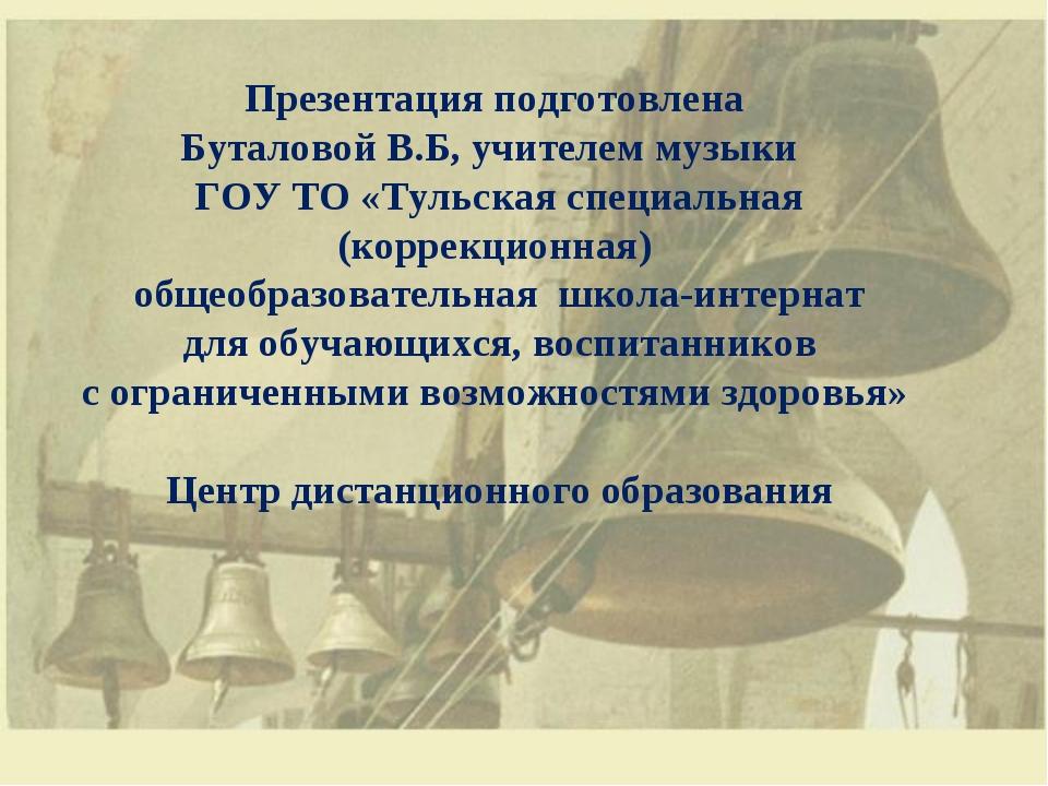 Презентация подготовлена Буталовой В.Б, учителем музыки ГОУ ТО «Тульская спец...