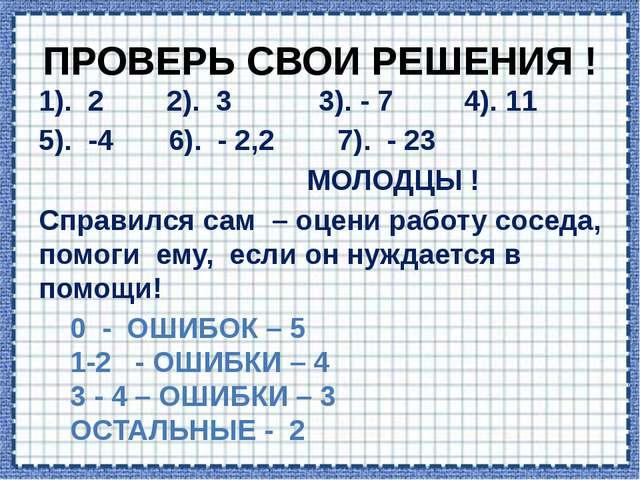ПРОВЕРЬ СВОИ РЕШЕНИЯ ! 1). 2 2). 3 3). - 7 4). 11 5). -4 6). - 2,2 7). - 23 М...