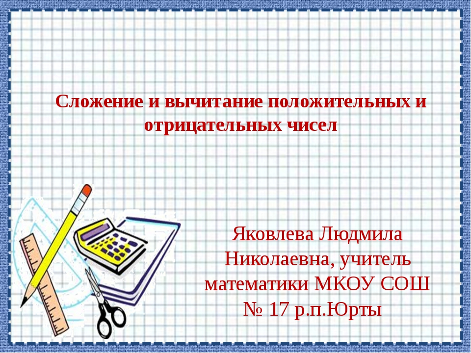 Сложение и вычитание положительных и отрицательных чисел Яковлева Людмила Ник...