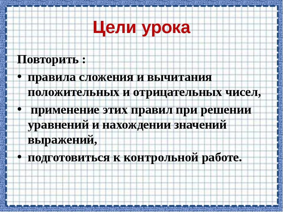 Цели урока Повторить : правила сложения и вычитания положительных и отрицател...