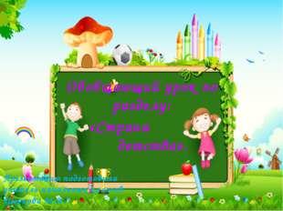 Обобщающий урок по разделу: «Страна детства». Презентацию подготовила учитель