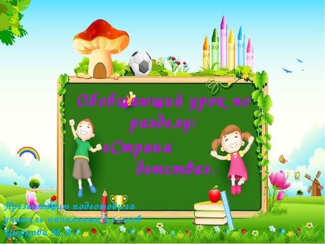Обобщающий урок по разделу: «Страна детства». Презентацию подготовила учитель...