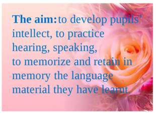 The aim:to develop pupils' intellect, to practice hearing, speaking, to memo