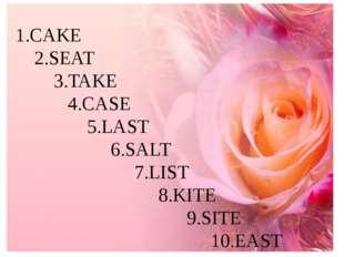 1.CAKE 2.SEAT 3.TAKE 4.CASE 5.LAST 6.SALT 7.LIST 8.KITE 9.SITE 10.EAST