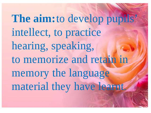 The aim:to develop pupils' intellect, to practice hearing, speaking, to memo...