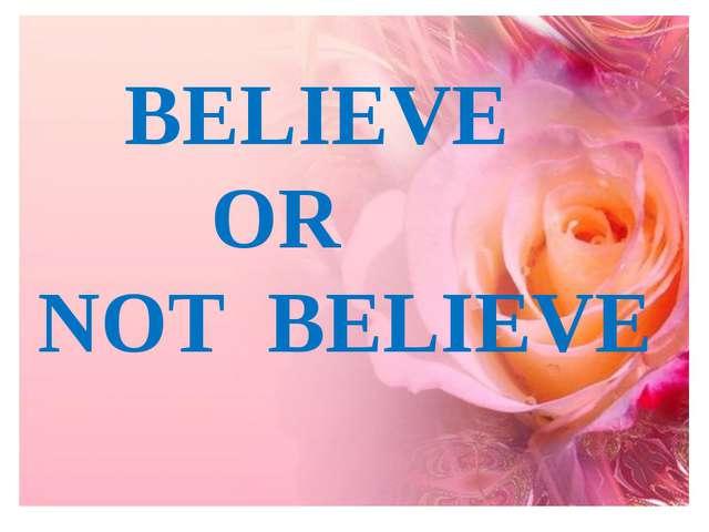 BELIEVE OR NOT BELIEVE