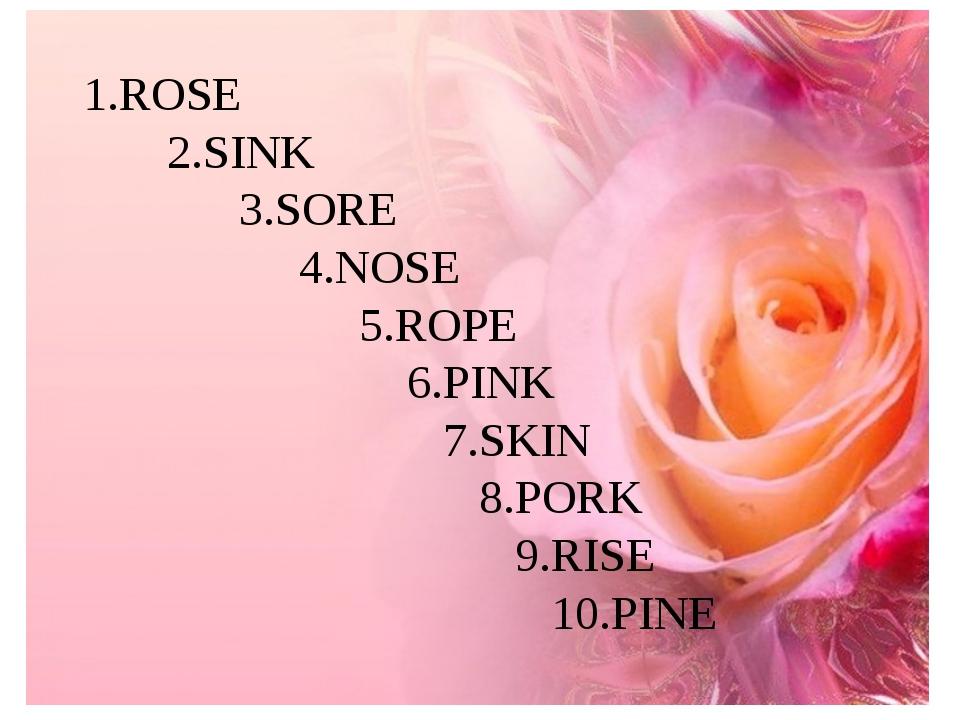 1.ROSE 2.SINK 3.SORE 4.NOSE 5.ROPE 6.PINK 7.SKIN 8.PORK 9.RISE 10.PINE