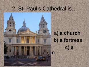 2. St. Paul's Cathedral is… a) a church b) a fortress c) a museum